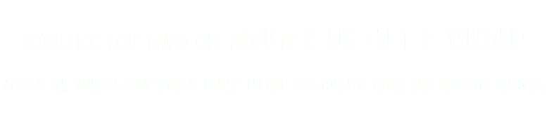 Looking for info on bouldering in the Yukon? Access the Yukon Bouldering Guide in app version for Apple and Android devices.